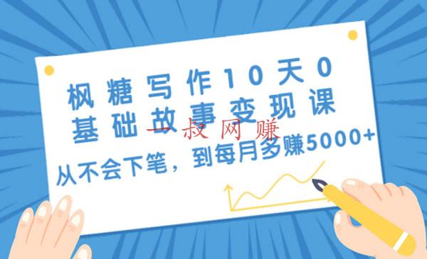 枫糖写作 10 天 0 基础故事变现课:从不会下笔,到每月多赚 5000+(10 节视频课)_ 适合新手男人开的店,最吃香的男生副业插图